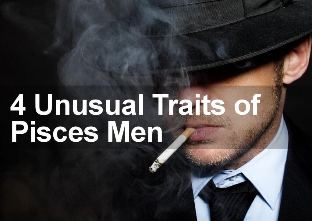 4 Unusual Traits of Pisces Men