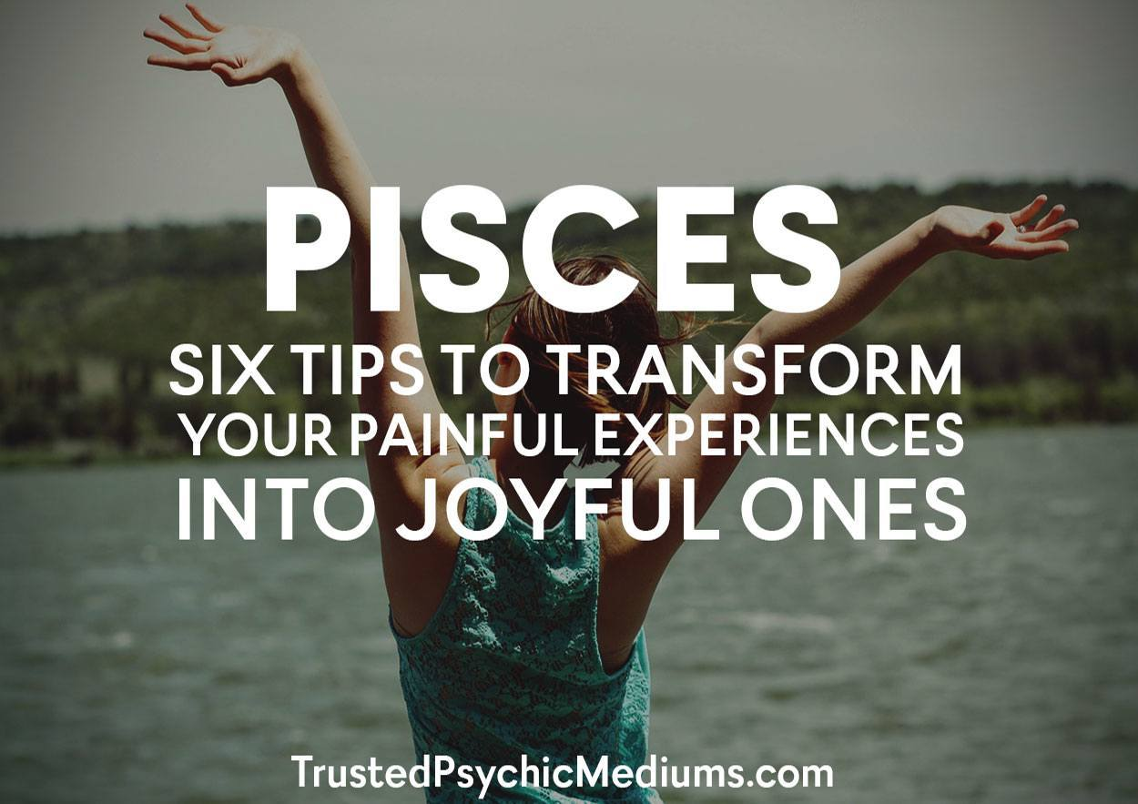 Pisces: Six Tips to Transform Your Painful Experiences Into Joyful Ones