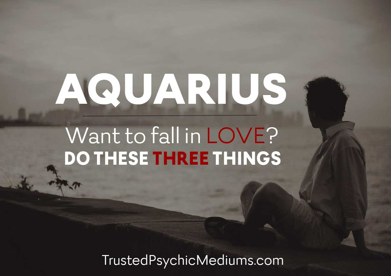 Aquarius: Want to Fall in Love? Do These Three Things