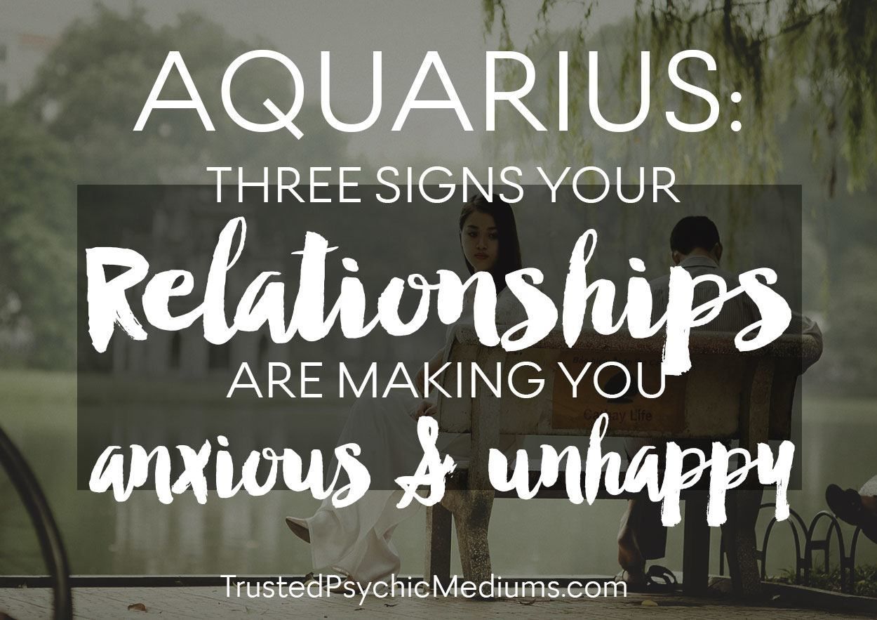 Aquarius: Three Signs Your Relationships are Making You Anxious and Unhappy
