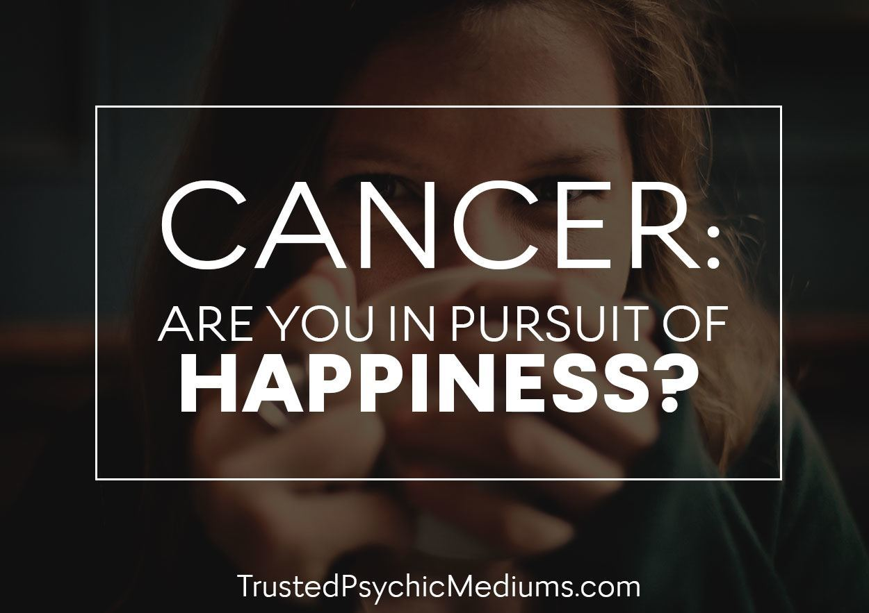 Cancer: Are You In Pursuit Of Happiness?