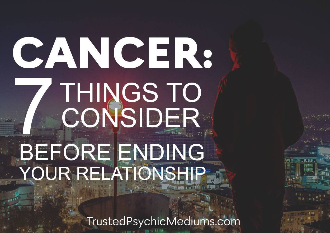 Cancer: Seven Things to Consider Before Ending Your Relationship