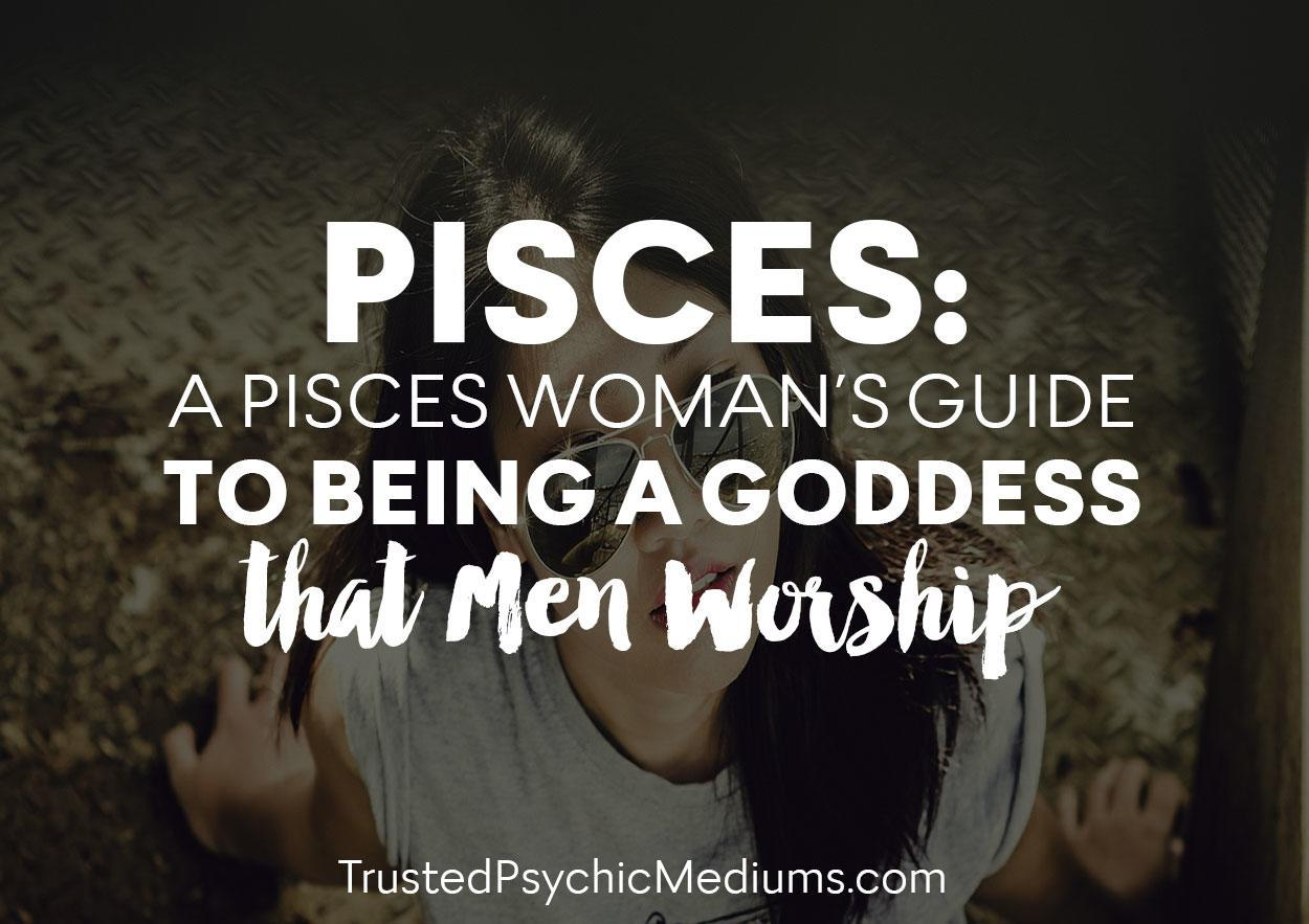 Pisces: A Pisces Woman's Guide To Being A Goddess That Men Worship