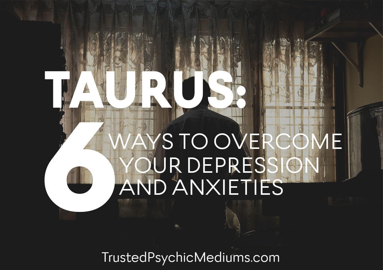 TAURUS: 6 Ways To Overcome Your Depression and Anxieties