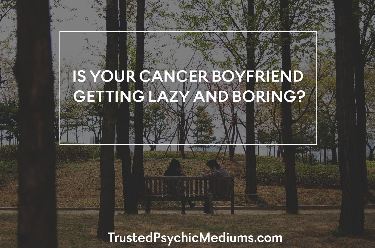 Is Your Cancer Boyfriend Getting Lazy and Boring?