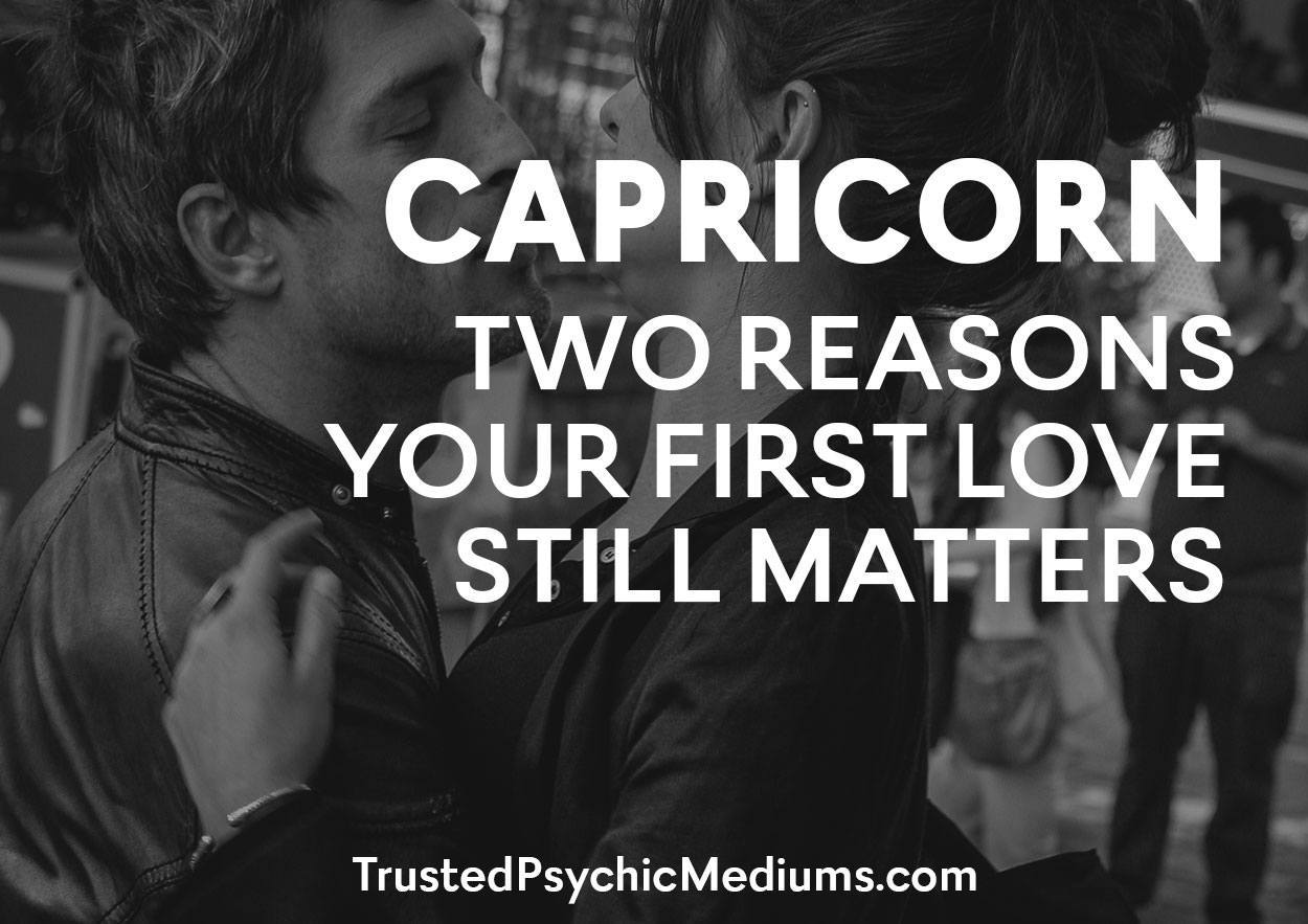 Capricorn: Two Reasons Your First Love STILL Matters…