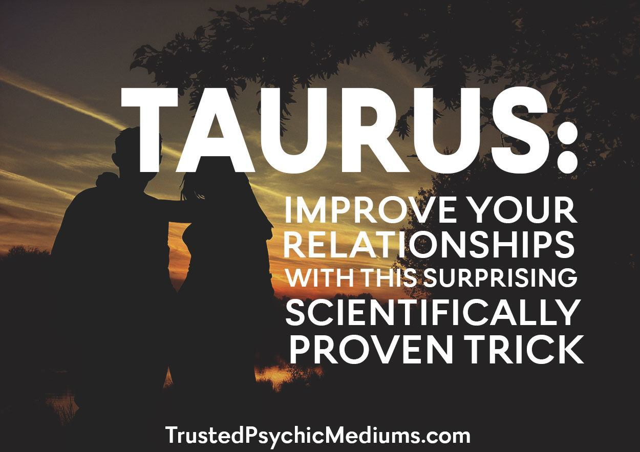 Taurus: Improve Your Relationships with This Surprising Scientifically Proven Trick