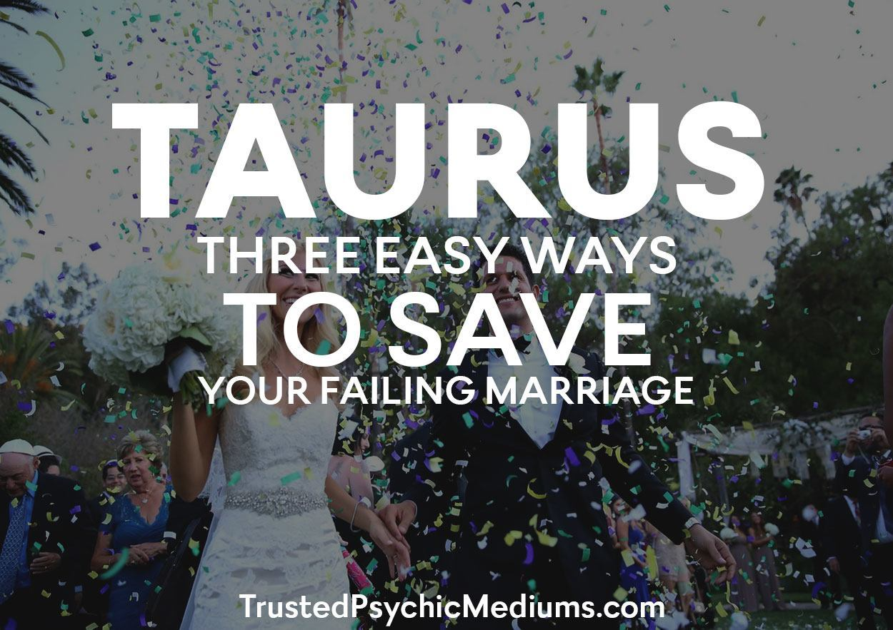 Taurus:  Three Easy Ways to SAVE Your Failing Marriage