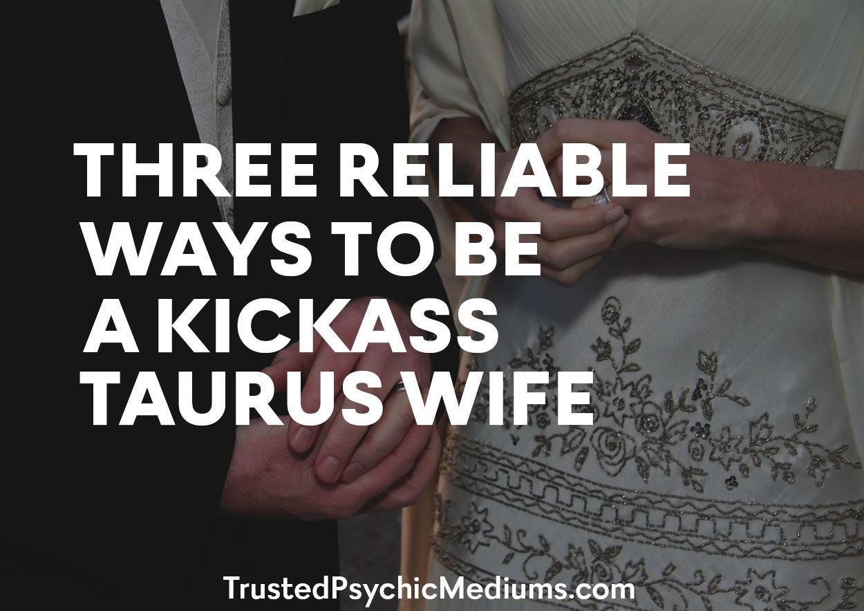 Three Reliable Ways To Be A Kickass Taurus Wife