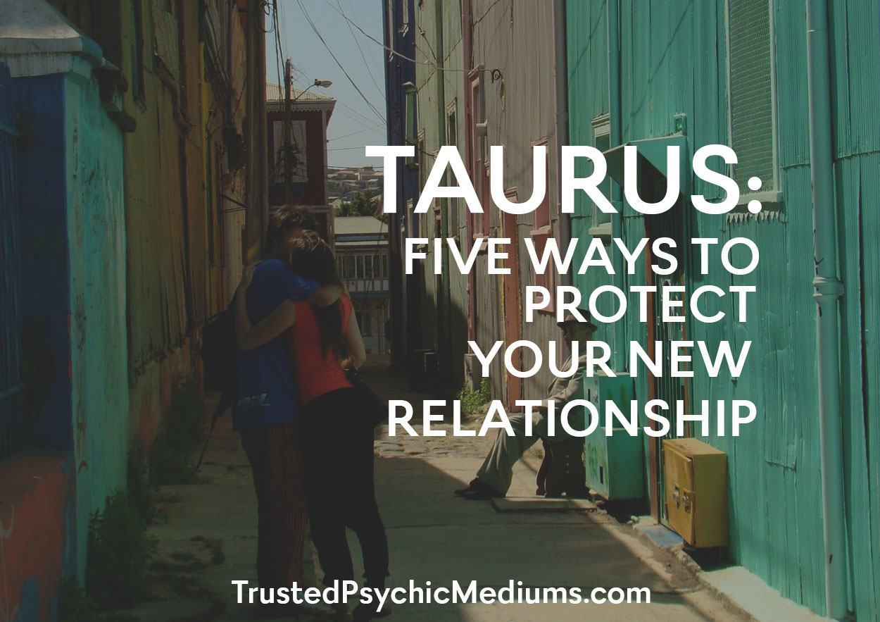 Taurus:  Five Ways To Protect Your New Relationship